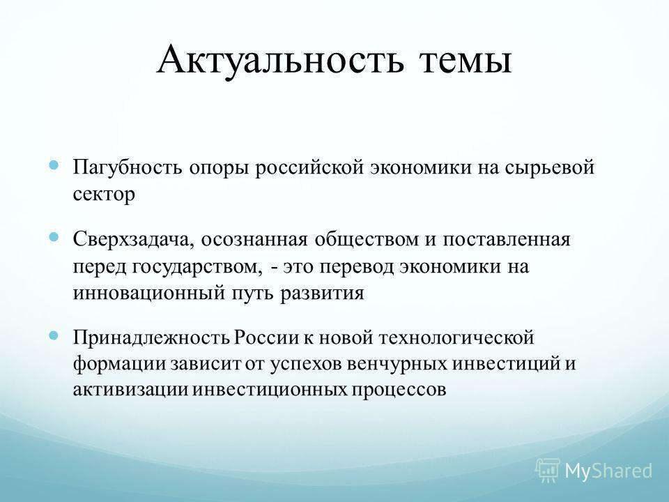 Актуальность темы Пагубность опоры российской экономики на сырьевой сектор Сверхзадача, осознанная обществом и поставленная перед государством, - это перевод экономики на инновационный путь развития Принадлежность России к новой технологической форма