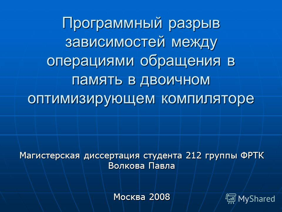 Программный разрыв зависимостей между операциями обращения в память в двоичном оптимизирующем компиляторе Магистерская диссертация студента 212 группы ФРТК Волкова Павла Москва 2008