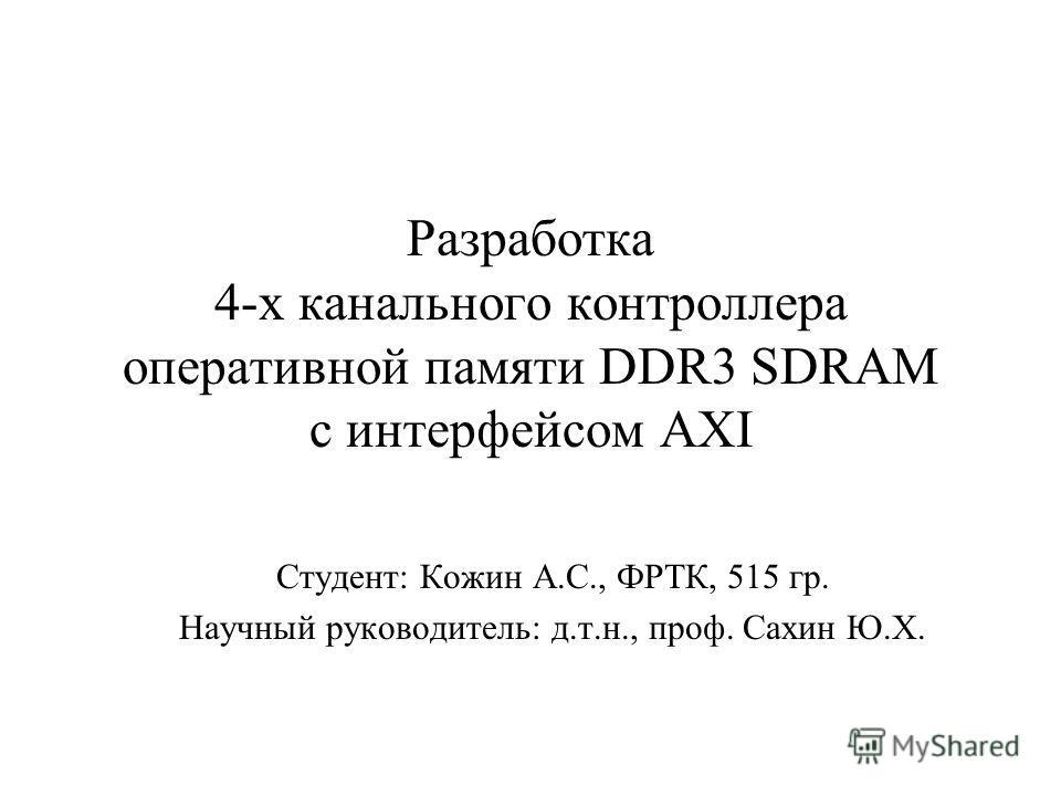 Разработка 4-х канального контроллера оперативной памяти DDR3 SDRAM с интерфейсом AXI Студент: Кожин А.С., ФРТК, 515 гр. Научный руководитель: д.т.н., проф. Сахин Ю.Х.