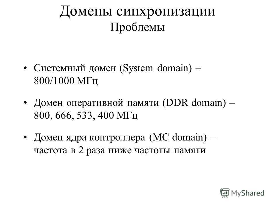 Домены синхронизации Проблемы Системный домен (System domain) – 800/1000 МГц Домен оперативной памяти (DDR domain) – 800, 666, 533, 400 МГц Домен ядра контроллера (MC domain) – частота в 2 раза ниже частоты памяти
