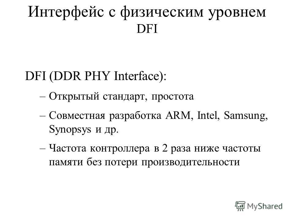 Интерфейс с физическим уровнем DFI DFI (DDR PHY Interface): –Открытый стандарт, простота –Совместная разработка ARM, Intel, Samsung, Synopsys и др. –Частота контроллера в 2 раза ниже частоты памяти без потери производительности