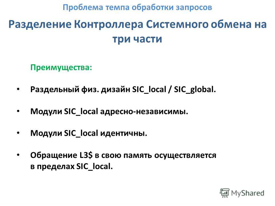 Разделение Контроллера Системного обмена на три части Преимущества: Раздельный физ. дизайн SIC_local / SIC_global. Модули SIC_local адресно-независимы. Модули SIC_local идентичны. Обращение L3$ в свою память осуществляется в пределах SIC_local. Пробл