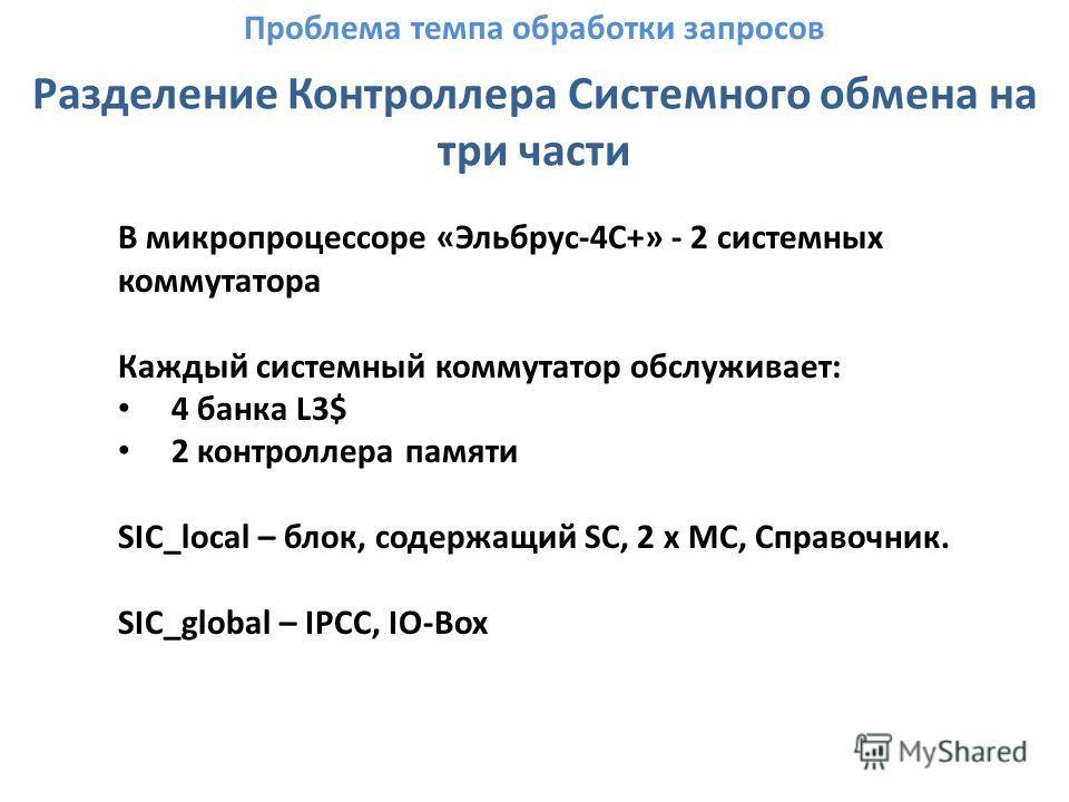 Разделение Контроллера Системного обмена на три части В микропроцессоре «Эльбрус-4С+» - 2 системных коммутатора Каждый системный коммутатор обслуживает: 4 банка L3$ 2 контроллера памяти SIC_local – блок, содержащий SC, 2 x MC, Справочник. SIC_global