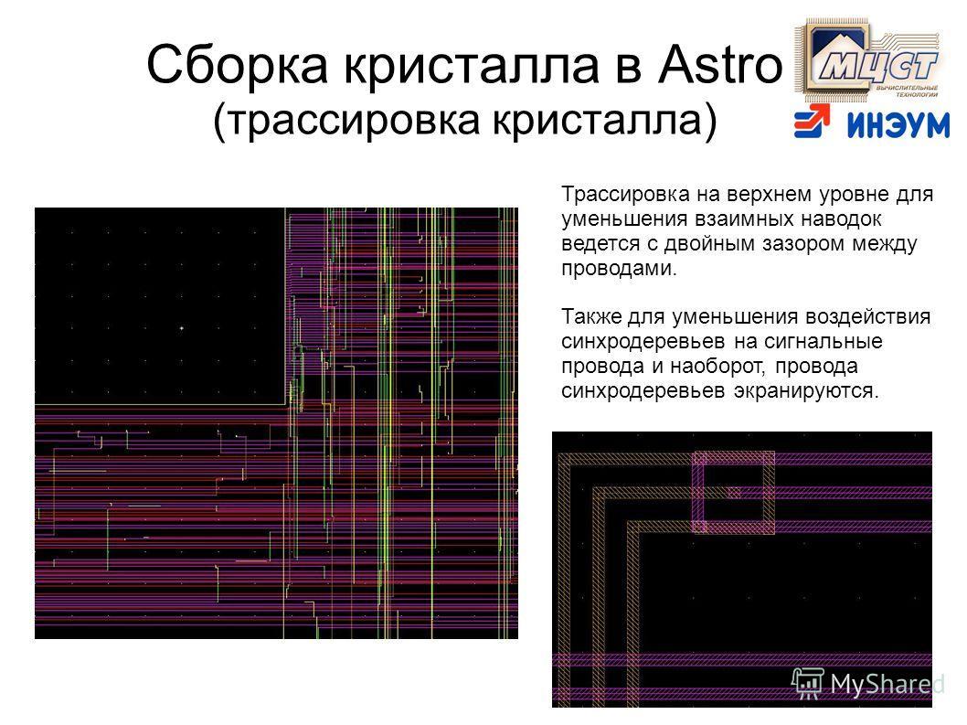 Сборка кристалла в Astro (трассировка кристалла) Трассировка на верхнем уровне для уменьшения взаимных наводок ведется с двойным зазором между проводами. Также для уменьшения воздействия синхродеревьев на сигнальные провода и наоборот, провода синхро