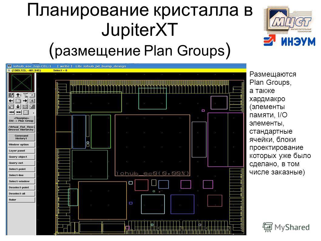 Планирование кристалла в JupiterXT ( размещение Plan Groups ) Размещаются Plan Groups, а также хардмакро (элементы памяти, I/O элементы, стандартные ячейки, блоки проектирование которых уже было сделано, в том числе заказные)