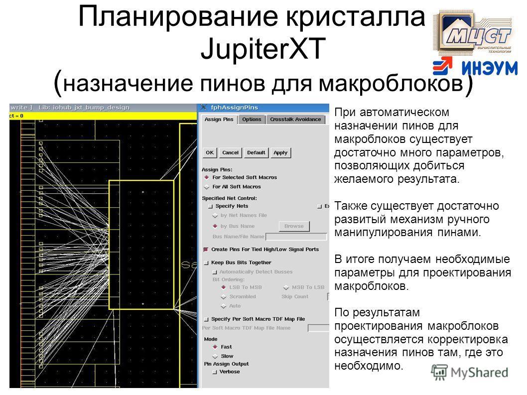 Планирование кристалла в JupiterXT ( назначение пинов для макроблоков ) При автоматическом назначении пинов для макроблоков существует достаточно много параметров, позволяющих добиться желаемого результата. Также существует достаточно развитый механи