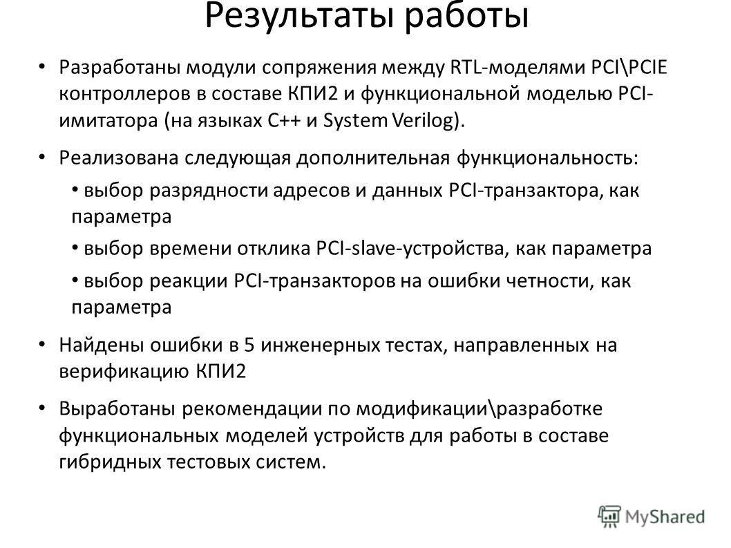 Разработаны модули сопряжения между RTL-моделями PCI\PCIE контроллеров в составе КПИ2 и функциональной моделью PCI- имитатора (на языках C++ и System Verilog). Реализована следующая дополнительная функциональность: выбор разрядности адресов и данных