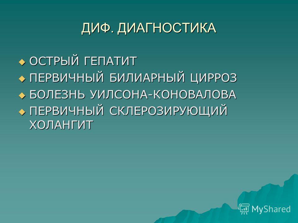 ДИФ. ДИАГНОСТИКА ОСТРЫЙ ГЕПАТИТ ОСТРЫЙ ГЕПАТИТ ПЕРВИЧНЫЙ БИЛИАРНЫЙ ЦИРРОЗ ПЕРВИЧНЫЙ БИЛИАРНЫЙ ЦИРРОЗ БОЛЕЗНЬ УИЛСОНА-КОНОВАЛОВА БОЛЕЗНЬ УИЛСОНА-КОНОВАЛОВА ПЕРВИЧНЫЙ СКЛЕРОЗИРУЮЩИЙ ХОЛАНГИТ ПЕРВИЧНЫЙ СКЛЕРОЗИРУЮЩИЙ ХОЛАНГИТ