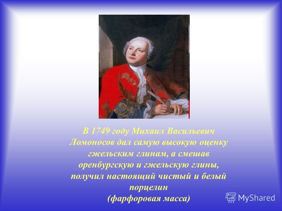 В 1749 году Михаил Васильевич Ломоносов дал самую высокую оценку гжельским глинам, а смешав оренбургскую и гжельскую глины, получил настоящий чистый и белый порцелин (фарфоровая масса)