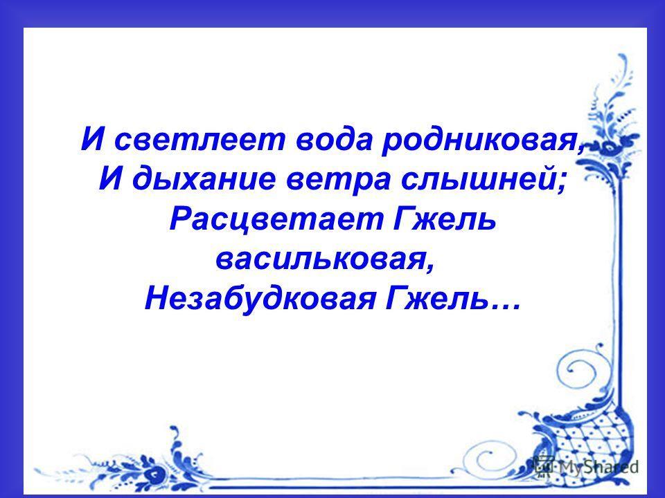 И светлеет вода родниковая, И дыхание ветра слышней; Расцветает Гжель васильковая, Незабудковая Гжель…