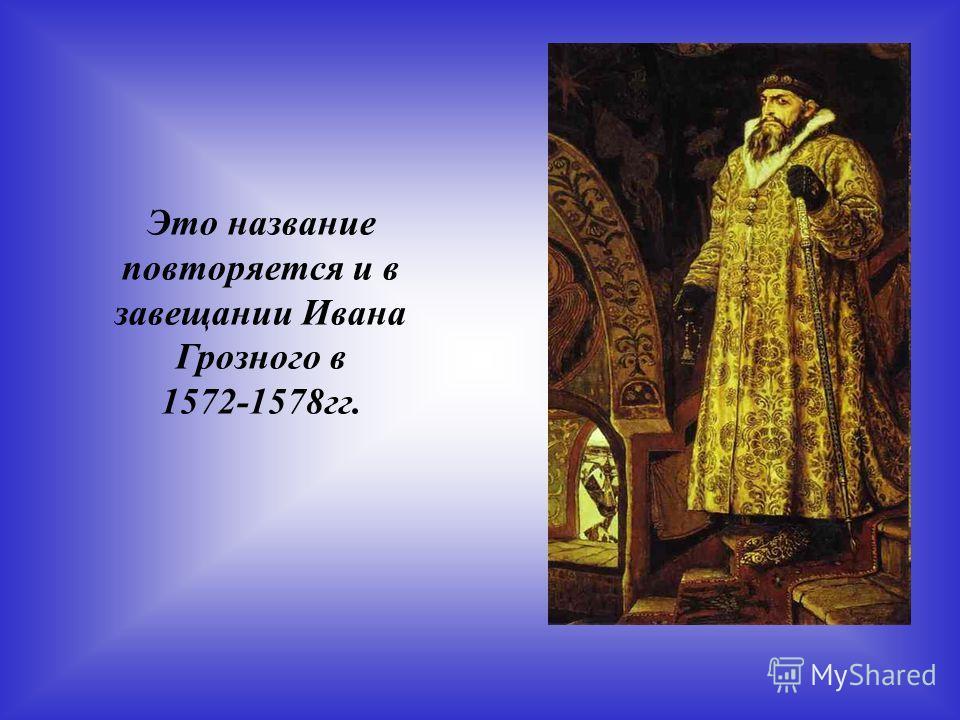 Это название повторяется и в завещании Ивана Грозного в 1572-1578гг.