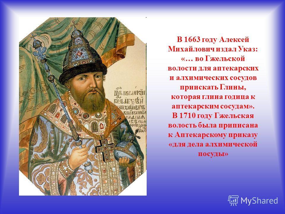 В 1663 году Алексей Михайлович издал Указ: «… во Гжельской волости для аптекарских и алхимических сосудов приискать Глины, которая глина годица к аптекарским сосудам». В 1710 году Гжельская волость была приписана к Аптекарскому приказу «для дела алхи