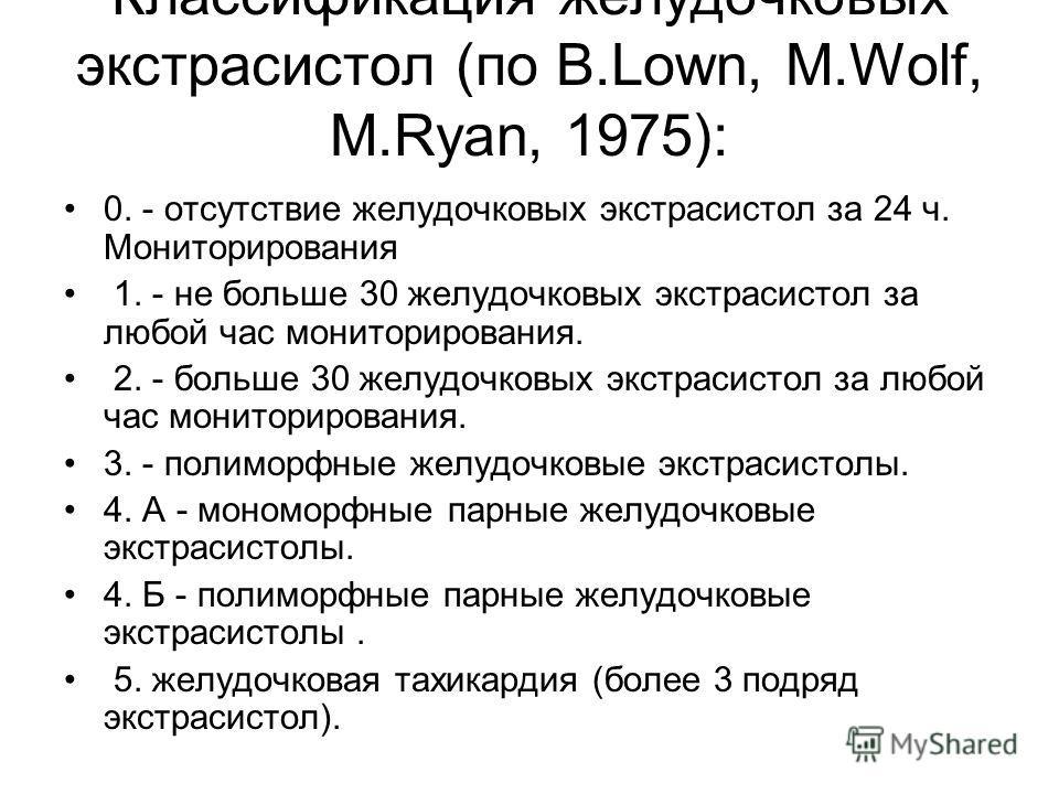 Классификация желудочковых экстрасистол (по B.Lown, M.Wolf, M.Ryan, 1975): 0. - отсутствие желудочковых экстрасистол за 24 ч. Мониторирования 1. - не больше 30 желудочковых экстрасистол за любой час мониторирования. 2. - больше 30 желудочковых экстра