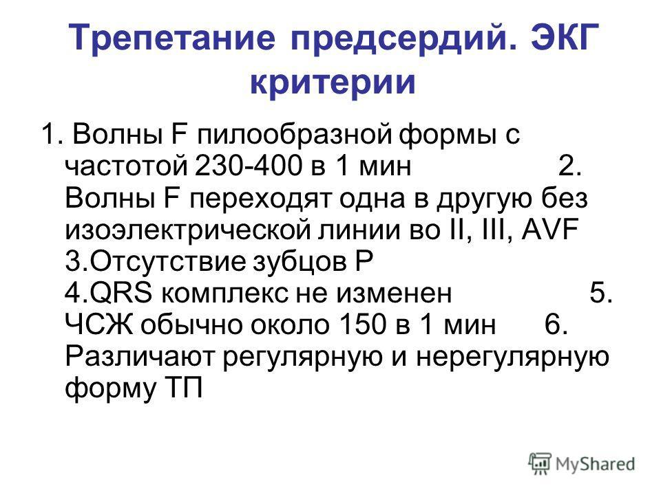 Трепетание предсердий. ЭКГ критерии 1. Волны F пилообразной формы с частотой 230-400 в 1 мин 2. Волны F переходят одна в другую без изоэлектрической линии во II, III, AVF 3.Отсутствие зубцов Р 4.QRS комплекс не изменен 5. ЧСЖ обычно около 150 в 1 мин