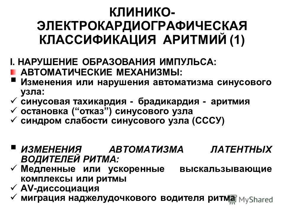 КЛИНИКО- ЭЛЕКТРОКАРДИОГРАФИЧЕСКАЯ КЛАССИФИКАЦИЯ АРИТМИЙ (1) I. НАРУШЕНИЕ ОБРАЗОВАНИЯ ИМПУЛЬСА: АВТОМАТИЧЕСКИЕ МЕХАНИЗМЫ: Изменения или нарушения автоматизма синусового узла: синусовая тахикардия - брадикардия - аритмия остановка (отказ) синусового уз