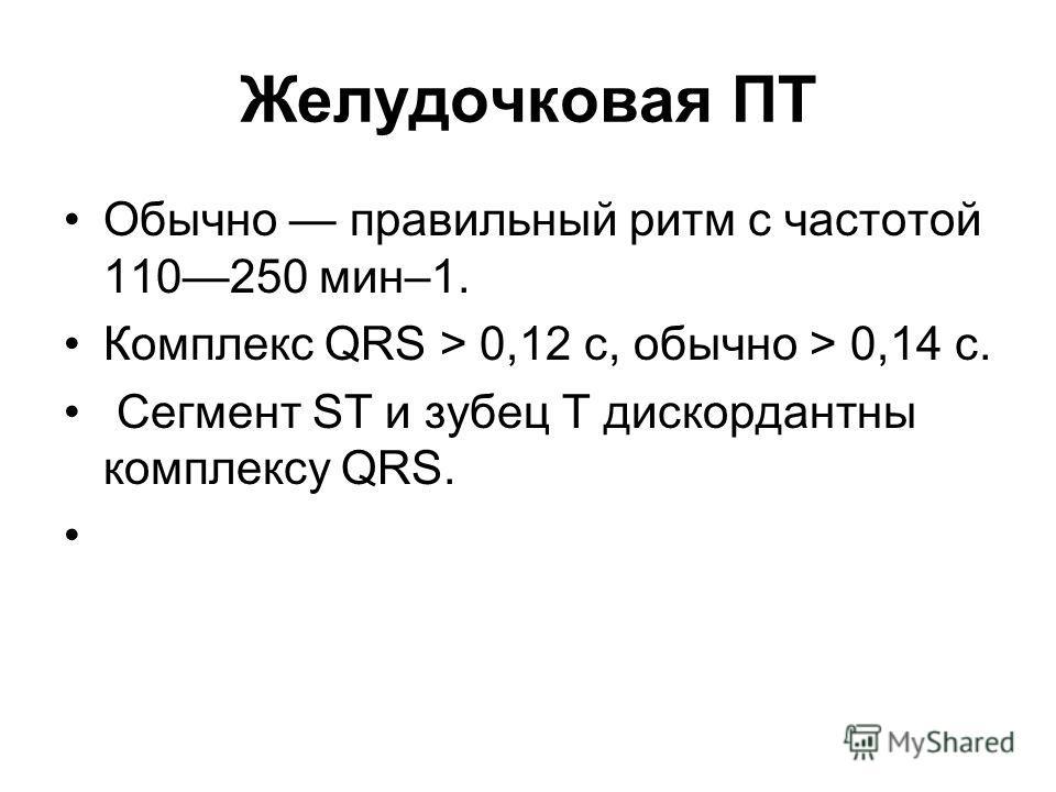 Желудочковая ПТ Обычно правильный ритм с частотой 110250 мин–1. Комплекс QRS > 0,12 с, обычно > 0,14 с. Сегмент ST и зубец T дискордантны комплексу QRS.