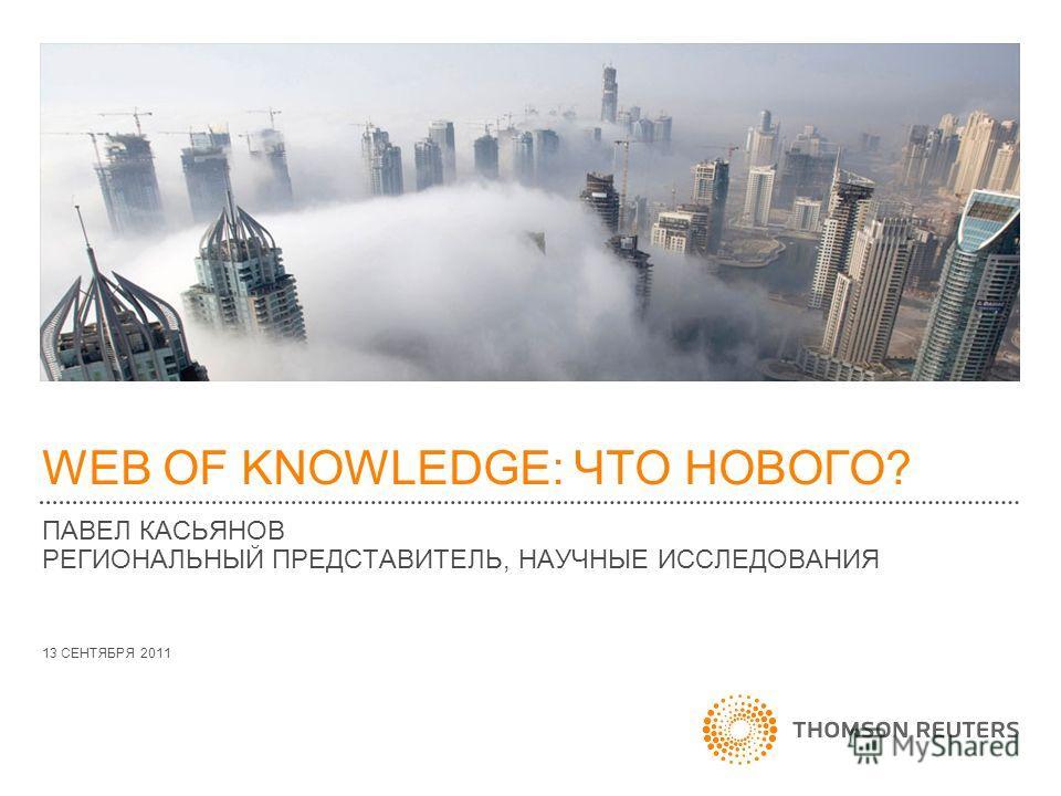 WEB OF KNOWLEDGE: ЧТО НОВОГО? ПАВЕЛ КАСЬЯНОВ РЕГИОНАЛЬНЫЙ ПРЕДСТАВИТЕЛЬ, НАУЧНЫЕ ИССЛЕДОВАНИЯ 13 СЕНТЯБРЯ 2011