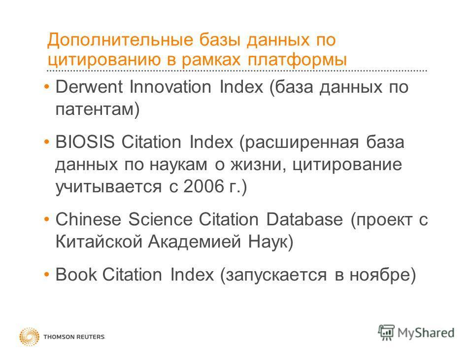 Дополнительные базы данных по цитированию в рамках платформы Derwent Innovation Index (база данных по патентам) BIOSIS Citation Index (расширенная база данных по наукам о жизни, цитирование учитывается с 2006 г.) Chinese Science Citation Database (пр