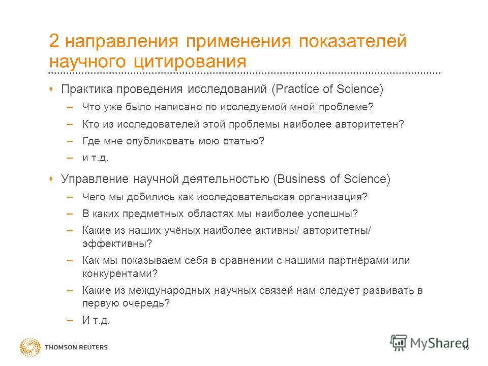 2 направления применения показателей научного цитирования Практика проведения исследований (Practice of Science) –Что уже было написано по исследуемой мной проблеме? –Кто из исследователей этой проблемы наиболее авторитетен? –Где мне опубликовать мою