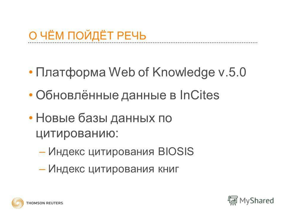 О ЧЁМ ПОЙДЁТ РЕЧЬ Платформа Web of Knowledge v.5.0 Обновлённые данные в InCites Новые базы данных по цитированию: –Индекс цитирования BIOSIS –Индекс цитирования книг