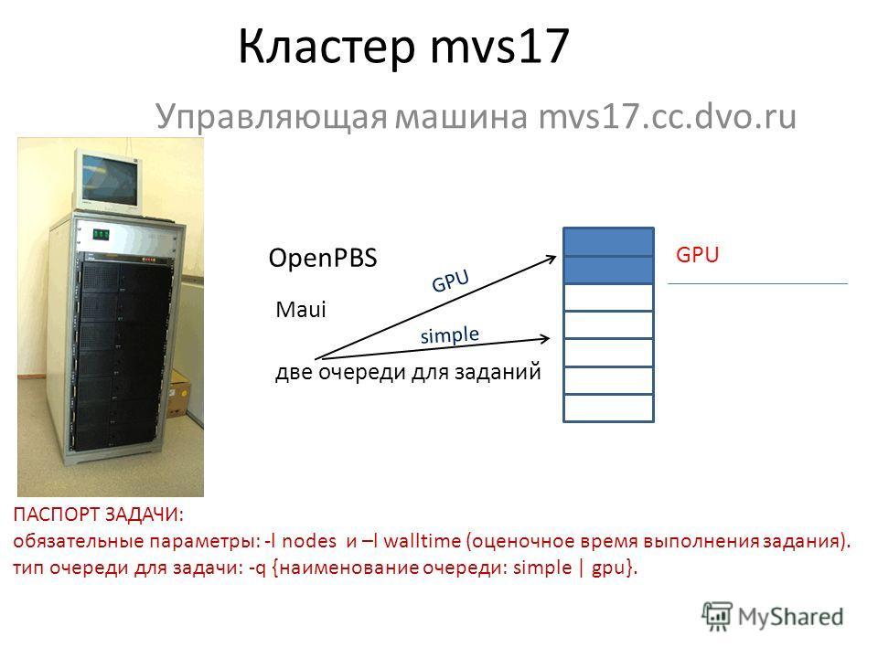 Кластер mvs17 Управляющая машина mvs17.cc.dvo.ru OpenPBS Maui две очереди для заданий GPU simple GPU ПАСПОРТ ЗАДАЧИ: обязательные параметры: -l nodes и –l walltime (оценочное время выполнения задания). тип очереди для задачи: -q {наименование очереди