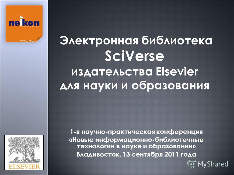 Электронная библиотека SciVerse издательства Elsevier для науки и образования 1-я научно-практическая конференция «Новые информационно-библиотечные технологии в науке и образовании» Владивосток, 13 сентября 2011 года