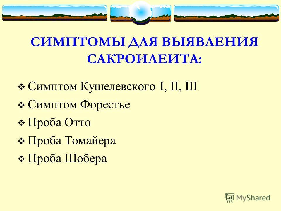 СИМПТОМЫ ДЛЯ ВЫЯВЛЕНИЯ САКРОИЛЕИТА: Симптом Кушелевского I, II, III Симптом Форестье Проба Отто Проба Томайера Проба Шобера