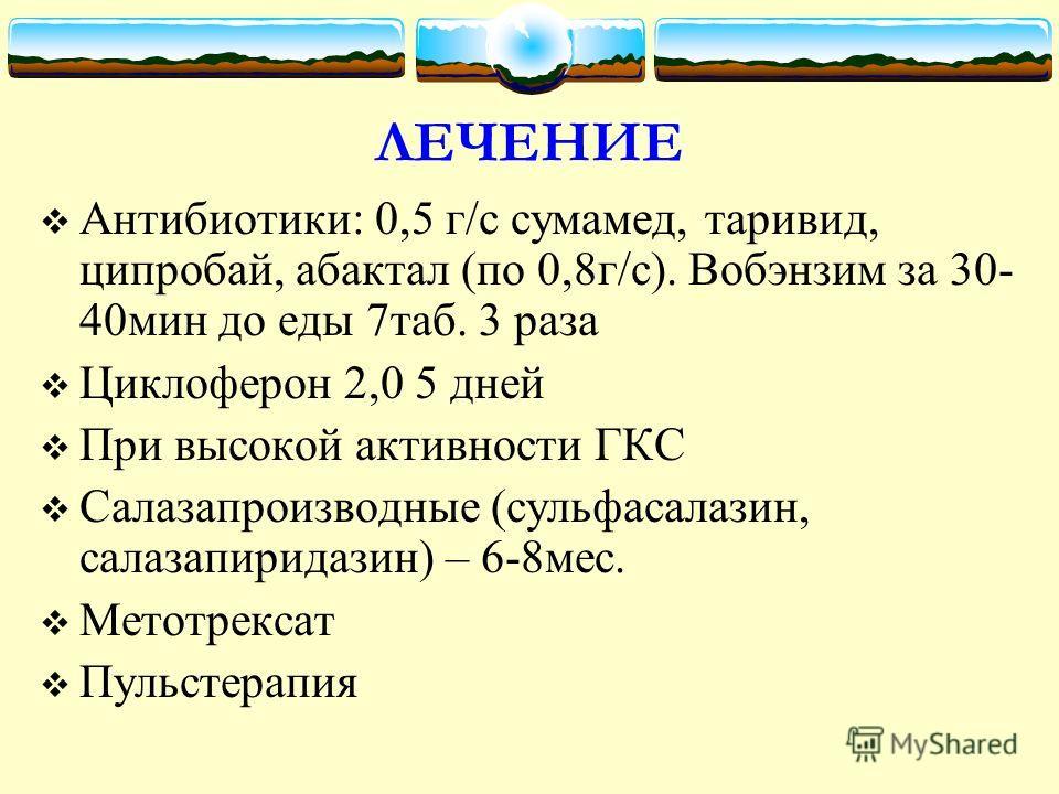 ЛЕЧЕНИЕ Антибиотики: 0,5 г/с сумамед, таривид, ципробай, абактал (по 0,8г/с). Вобэнзим за 30- 40мин до еды 7таб. 3 раза Циклоферон 2,0 5 дней При высокой активности ГКС Салазапроизводные (сульфасалазин, салазапиридазин) – 6-8мес. Метотрексат Пульстер