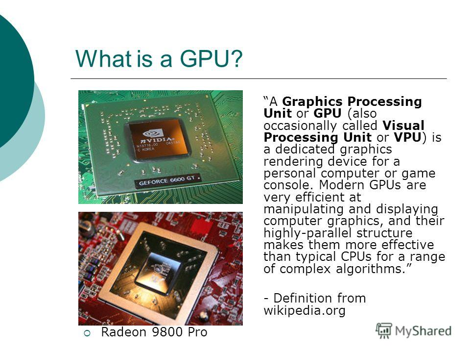 What is a GPU? A Graphics Processing Unit or GPU (also occasionally called Visual Processing Unit or VPU) is a dedicated graphics rendering device for a personal computer or game console. Modern GPUs are very efficient at manipulating and displaying