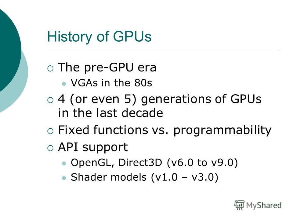 History of GPUs The pre-GPU era VGAs in the 80s 4 (or even 5) generations of GPUs in the last decade Fixed functions vs. programmability API support OpenGL, Direct3D (v6.0 to v9.0) Shader models (v1.0 – v3.0)