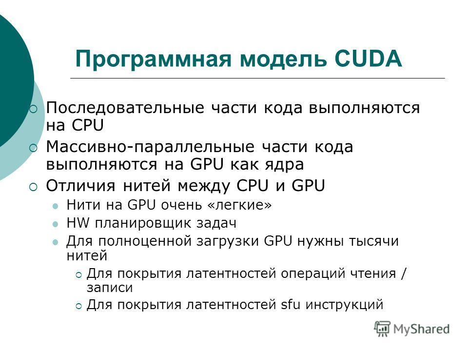 Программная модель CUDA Последовательные части кода выполняются на CPU Массивно-параллельные части кода выполняются на GPU как ядра Отличия нитей между CPU и GPU Нити на GPU очень «легкие» HW планировщик задач Для полноценной загрузки GPU нужны тысяч