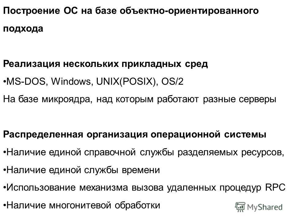Построение ОС на базе объектно-ориентированного подхода Реализация нескольких прикладных сред MS-DOS, Windows, UNIX(POSIX), OS/2 На базе микроядра, над которым работают разные серверы Распределенная организация операционной системы Наличие единой спр