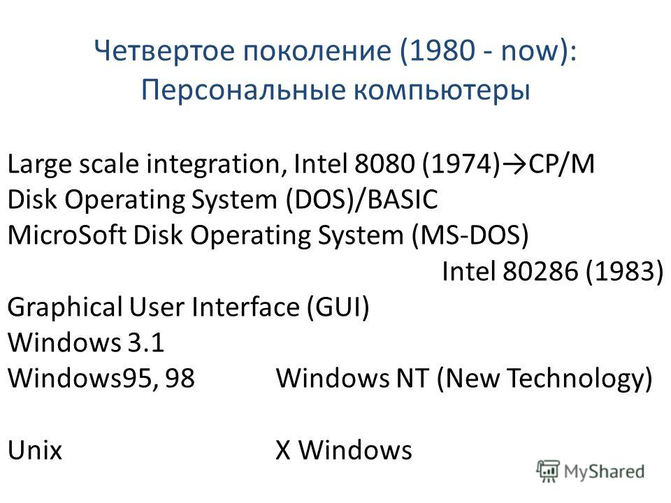 Четвертое поколение (1980 - now): Персональные компьютеры Large scale integration, Intel 8080 (1974)CP/M Disk Operating System (DOS)/BASIC MicroSoft Disk Operating System (MS-DOS) Intel 80286 (1983) Graphical User Interface (GUI) Windows 3.1 Windows9