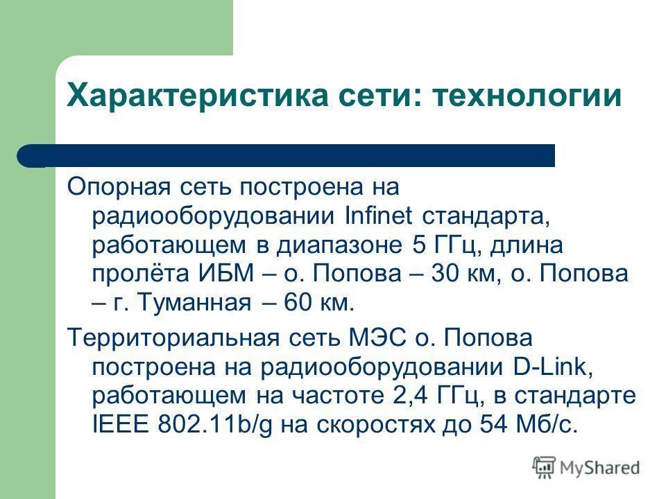 Характеристика сети: технологии Опорная сеть построена на радиооборудовании Infinet стандарта, работающем в диапазоне 5 ГГц, длина пролёта ИБМ – о. Попова – 30 км, о. Попова – г. Туманная – 60 км. Территориальная сеть МЭС о. Попова построена на радио