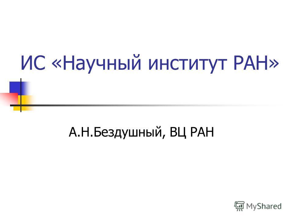 ИС «Научный институт РАН» А.Н.Бездушный, ВЦ РАН