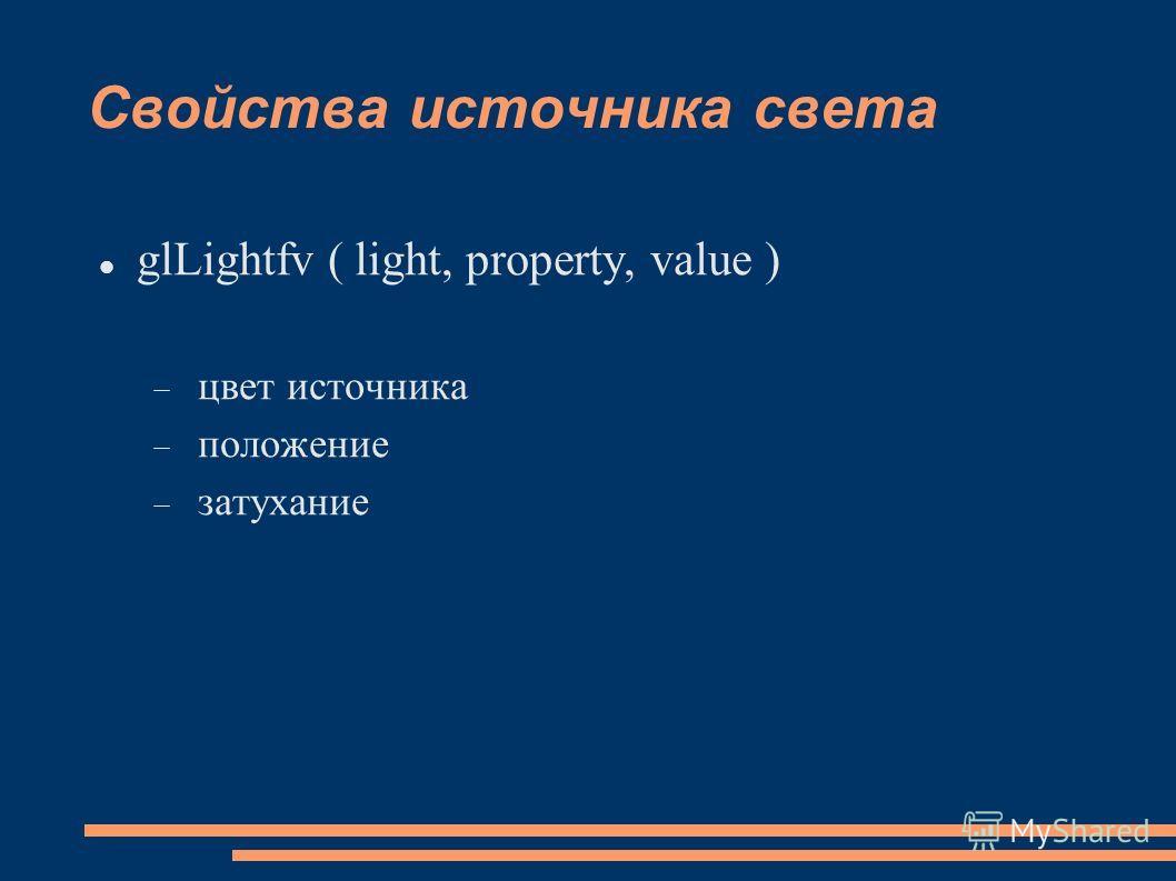 Свойства источника света glLightfv ( light, property, value ) цвет источника положение затухание