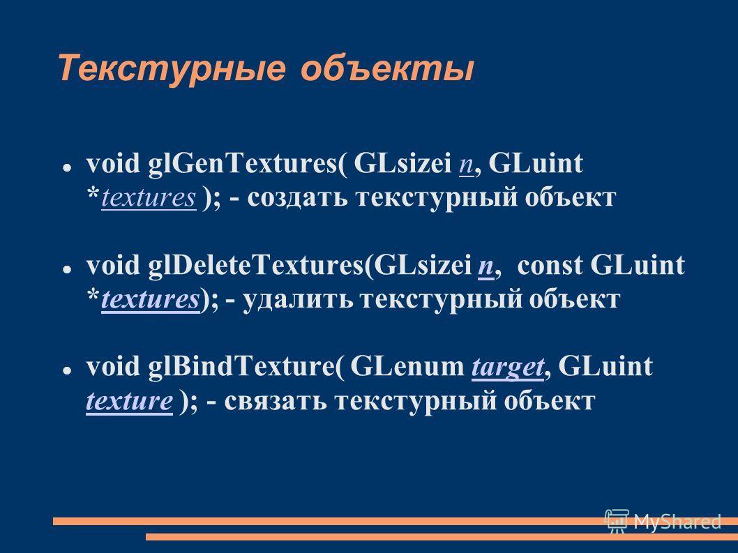 Текстурные объекты void glGenTextures( GLsizei n, GLuint *textures ); - создать текстурный объектntextures void glDeleteTextures(GLsizei n, const GLuint *textures); - удалить текстурный объектntextures void glBindTexture( GLenum target, GLuint textur