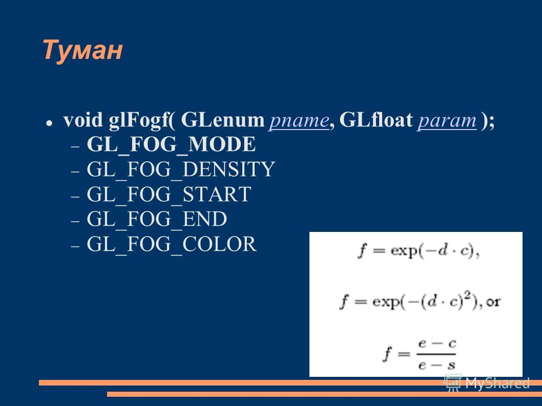 Туман void glFogf( GLenum pname, GLfloat param );pnameparam GL_FOG_MODE GL_FOG_DENSITY GL_FOG_START GL_FOG_END GL_FOG_COLOR
