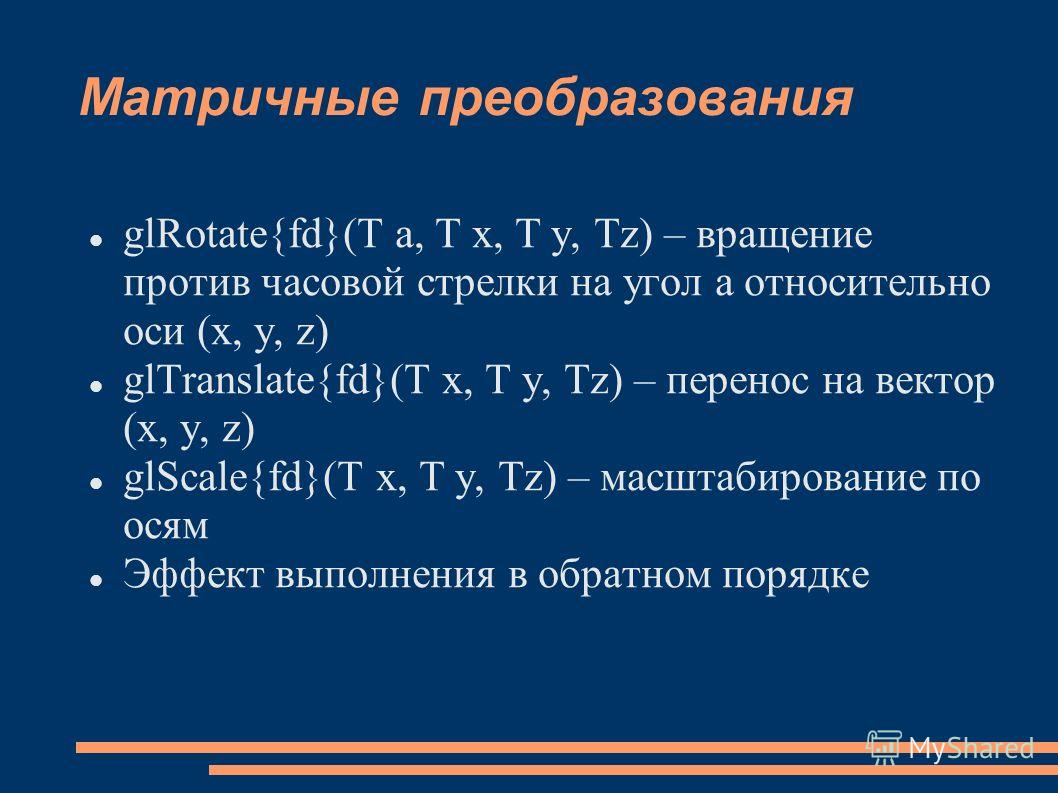 Матричные преобразования glRotate{fd}(T a, T x, T y, Tz) – вращение против часовой стрелки на угол a относительно оси (x, y, z) glTranslate{fd}(T x, T y, Tz) – перенос на вектор (x, y, z) glScale{fd}(T x, T y, Tz) – масштабирование по осям Эффект вып