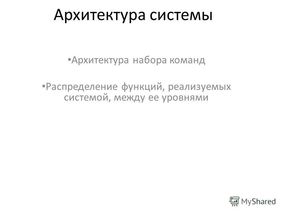 Архитектура системы Архитектура набора команд Распределение функций, реализуемых системой, между ее уровнями