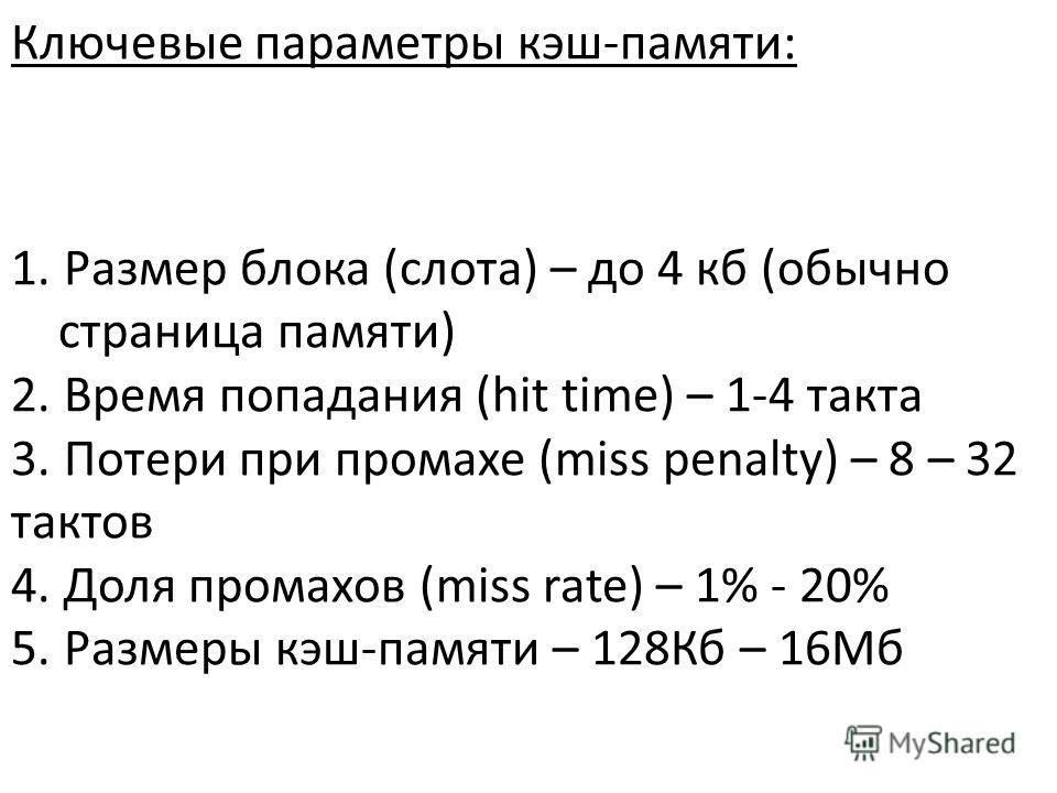 Ключевые параметры кэш-памяти: 1. Размер блока (слота) – до 4 кб (обычно страница памяти) 2. Время попадания (hit time) – 1-4 такта 3. Потери при промахе (miss penalty) – 8 – 32 тактов 4. Доля промахов (miss rate) – 1% - 20% 5. Размеры кэш-памяти – 1