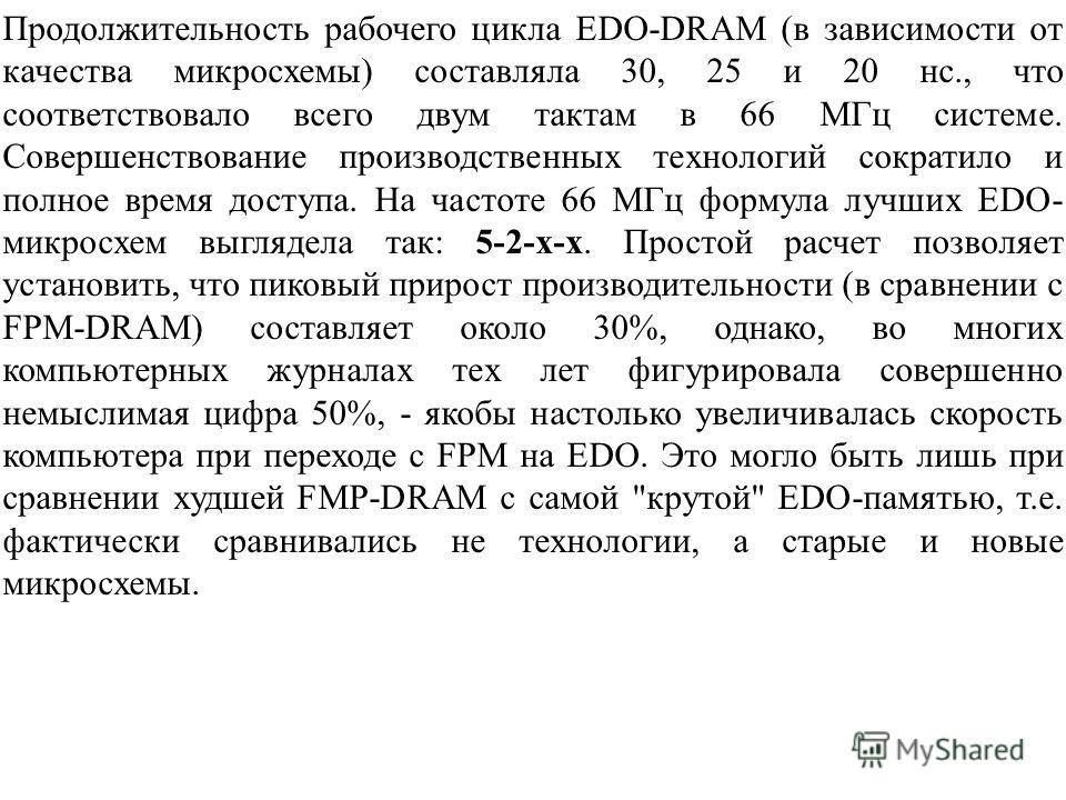 Продолжительность рабочего цикла EDO-DRAM (в зависимости от качества микросхемы) составляла 30, 25 и 20 нс., что соответствовало всего двум тактам в 66 МГц системе. Совершенствование производственных технологий сократило и полное время доступа. На ча