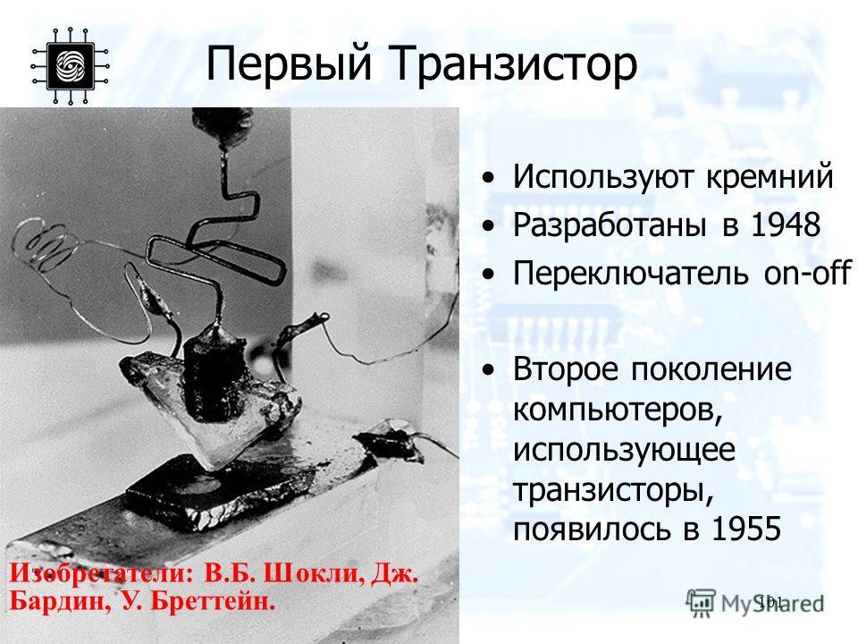 101 Первый Транзистор Используют кремний Разработаны в 1948 Переключатель on-off Второе поколение компьютеров, использующее транзисторы, появилось в 1955 Изобретатели: В.Б. Шокли, Дж. Бардин, У. Бреттейн.