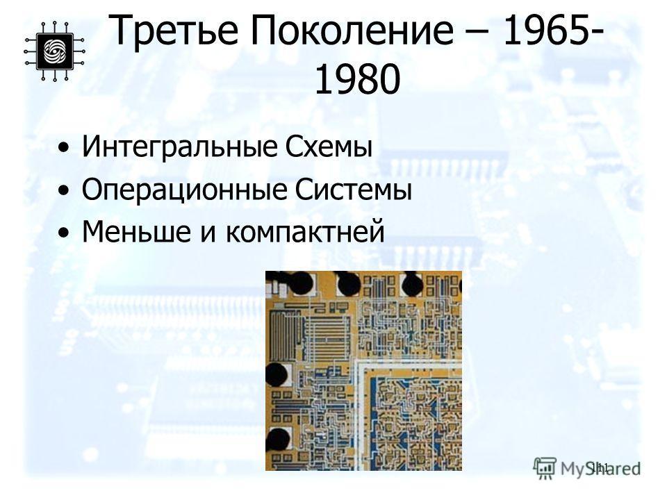 111 Третье Поколение – 1965- 1980 Интегральные Схемы Операционные Системы Меньше и компактней