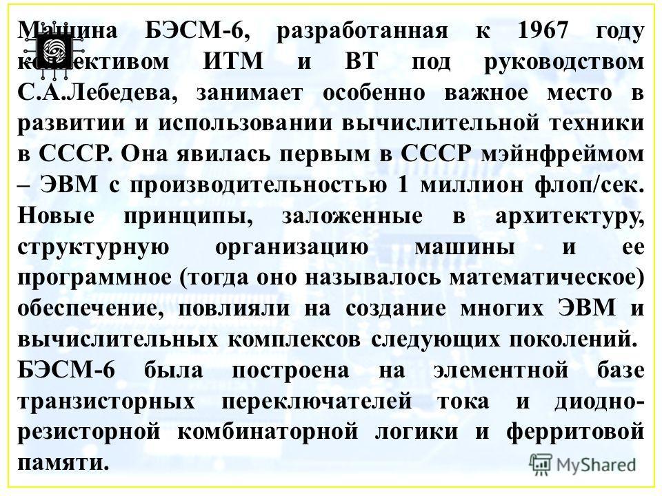 Машина БЭСМ-6, разработанная к 1967 году коллективом ИТМ и ВТ под руководством С.А.Лебедева, занимает особенно важное место в развитии и использовании вычислительной техники в СССР. Она явилась первым в СССР мэйнфреймом – ЭВМ с производительностью 1