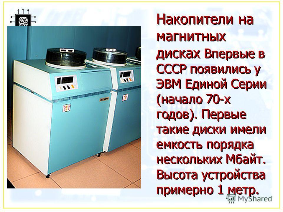 Накопители на магнитных дисках Впервые в СССР появились у ЭВМ Единой Серии (начало 70-х годов). Первые такие диски имели емкость порядка нескольких Мбайт. Высота устройства примерно 1 метр.