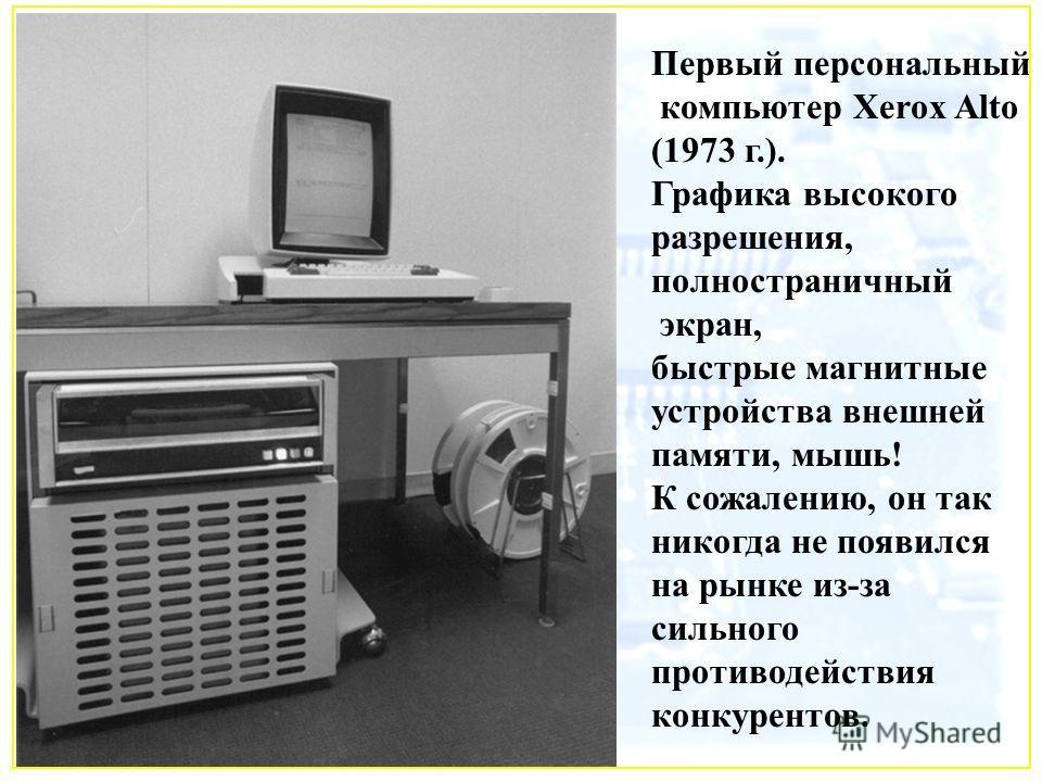 Первый персональный компьютер Xerox Alto (1973 г.). Графика высокого разрешения, полностраничный экран, быстрые магнитные устройства внешней памяти, мышь! К сожалению, он так никогда не появился на рынке из-за сильного противодействия конкурентов.