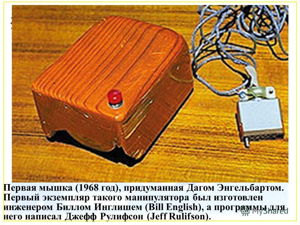 Первая мышка (1968 год), придуманная Дагом Энгельбартом. Первый экземпляр такого манипулятора был изготовлен инженером Биллом Инглишем (Bill English), а программы для него написал Джефф Рулифсон (Jeff Rulifson).