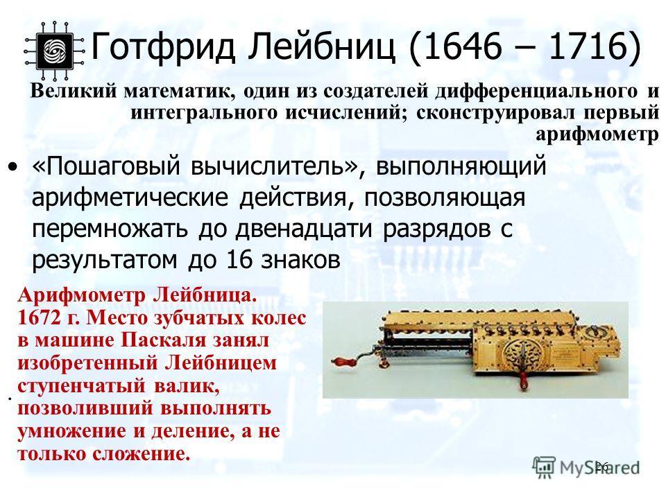 «Пошаговый вычислитель», выполняющий арифметические действия, позволяющая перемножать до двенадцати разрядов с результатом до 16 знаков 26 Готфрид Лейбниц (1646 – 1716). Арифмометр Лейбница. 1672 г. Место зубчатых колес в машине Паскаля занял изобрет