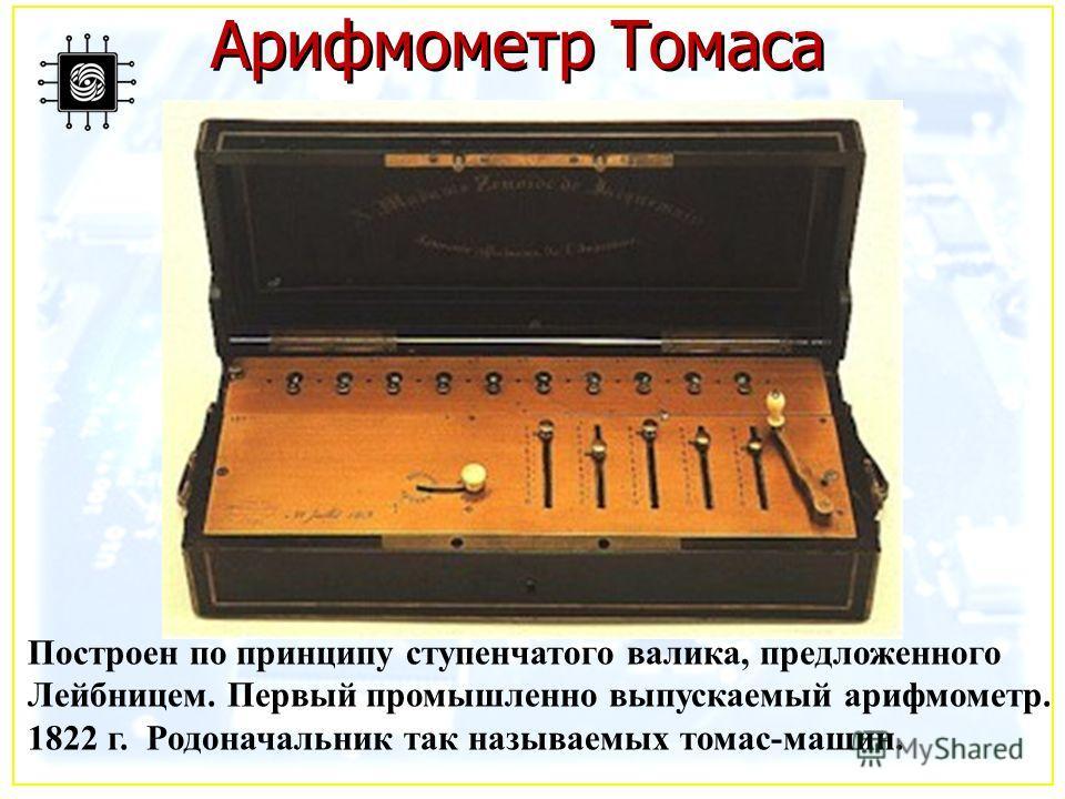 Арифмометр Томаса Построен по принципу ступенчатого валика, предложенного Лейбницем. Первый промышленно выпускаемый арифмометр. 1822 г. Родоначальник так называемых томас-машин.